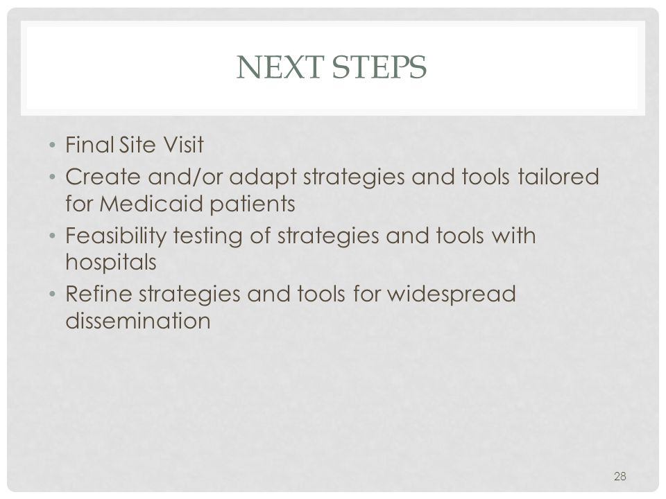 NEXT STEPS Final Site Visit Create and/or adapt strategies and tools tailored for Medicaid patients Feasibility testing of strategies and tools with hospitals Refine strategies and tools for widespread dissemination 28