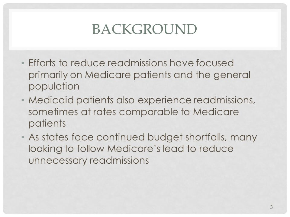 BACKGROUND Efforts to reduce readmissions have focused primarily on Medicare patients and the general population Medicaid patients also experience readmissions, sometimes at rates comparable to Medicare patients As states face continued budget shortfalls, many looking to follow Medicare's lead to reduce unnecessary readmissions 3