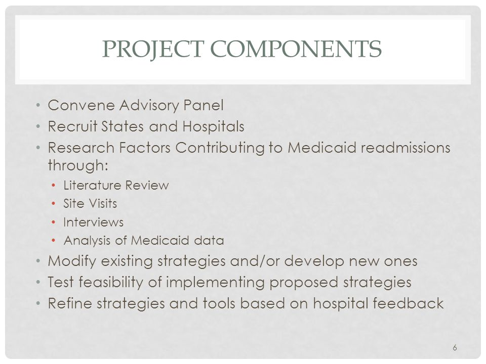 PROJECT COMPONENTS Convene Advisory Panel Recruit States and Hospitals Research Factors Contributing to Medicaid readmissions through: Literature Review Site Visits Interviews Analysis of Medicaid data Modify existing strategies and/or develop new ones Test feasibility of implementing proposed strategies Refine strategies and tools based on hospital feedback 6