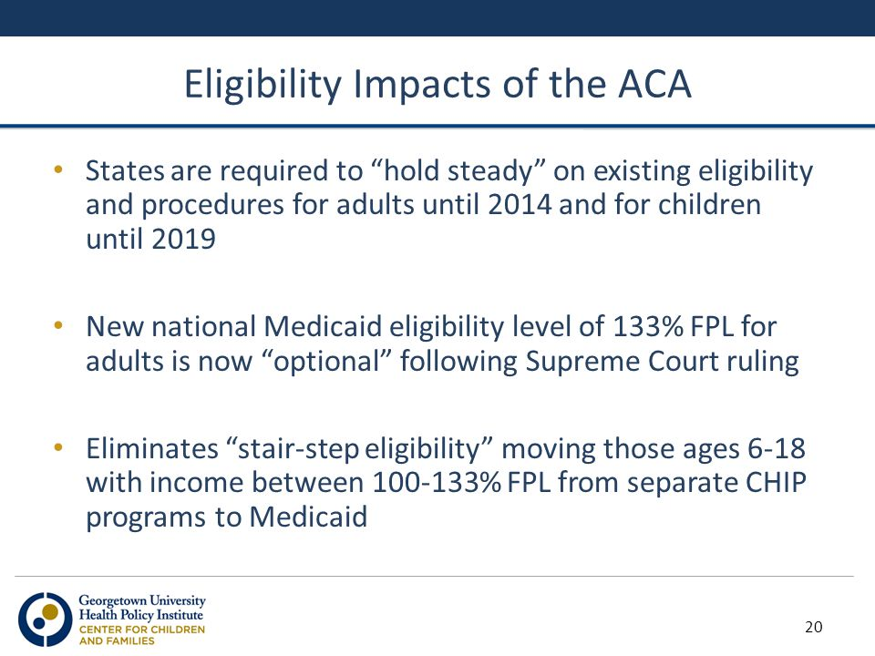 "Eligibility Impacts of the ACA States are required to ""hold steady"" on existing eligibility and procedures for adults until 2014 and for children unti"