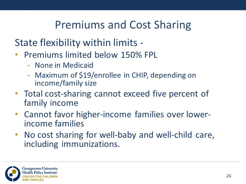 Premiums and Cost Sharing State flexibility within limits - Premiums limited below 150% FPL -None in Medicaid -Maximum of $19/enrollee in CHIP, depend