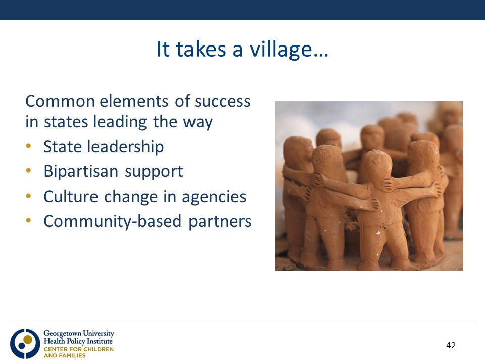 It takes a village… Common elements of success in states leading the way State leadership Bipartisan support Culture change in agencies Community-base
