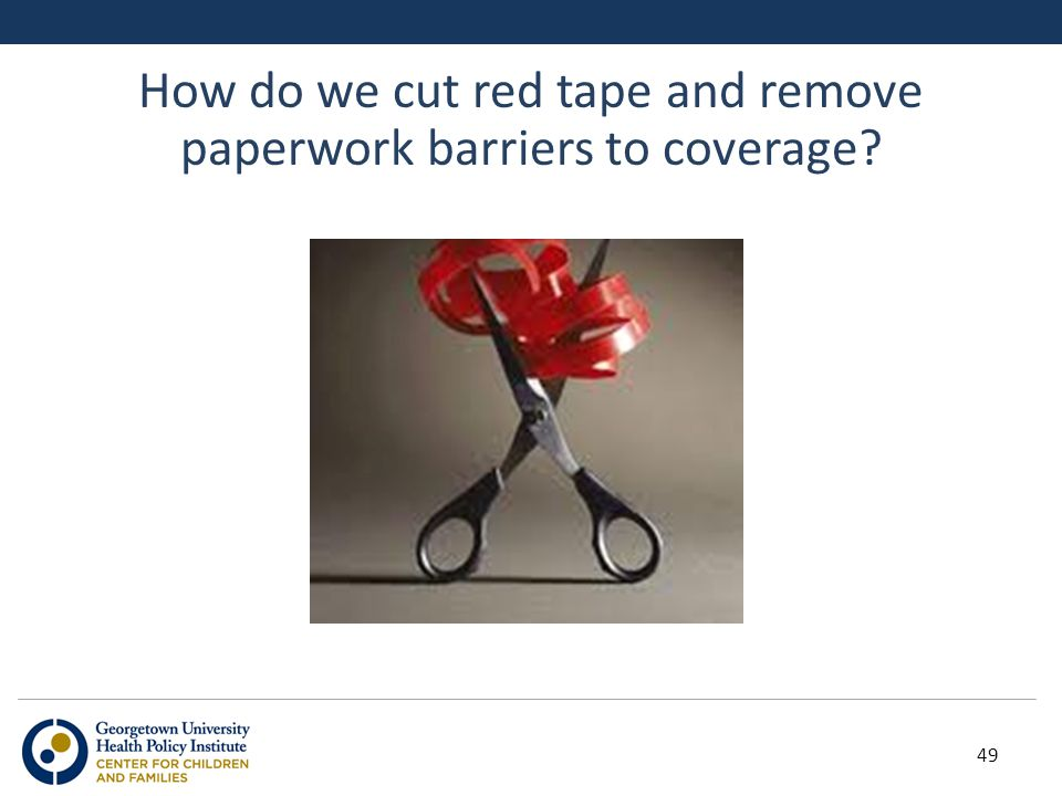 How do we cut red tape and remove paperwork barriers to coverage? 49
