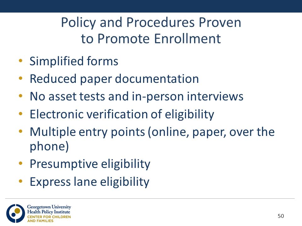 Policy and Procedures Proven to Promote Enrollment Simplified forms Reduced paper documentation No asset tests and in-person interviews Electronic ver