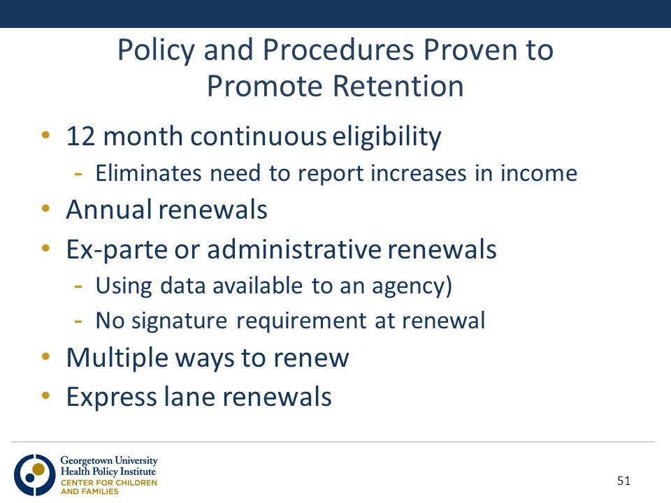 Policy and Procedures Proven to Promote Retention 12 month continuous eligibility -Eliminates need to report increases in income Annual renewals Ex-parte or administrative renewals -Using data available to an agency) -No signature requirement at renewal Multiple ways to renew Express lane renewals 51