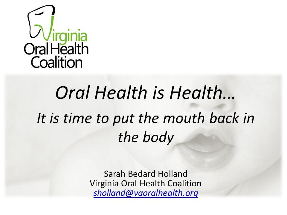 Oral Health is Health Virginia Oral Health Coalition Sarah Bedard Holland sholland@vaoralhealth.org Oral Health is Health… It is time to put the mouth back in the body Sarah Bedard Holland Virginia Oral Health Coalition sholland@vaoralhealth.org