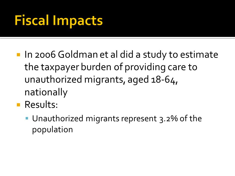  In 2006 Goldman et al did a study to estimate the taxpayer burden of providing care to unauthorized migrants, aged 18-64, nationally  Results:  Unauthorized migrants represent 3.2% of the population