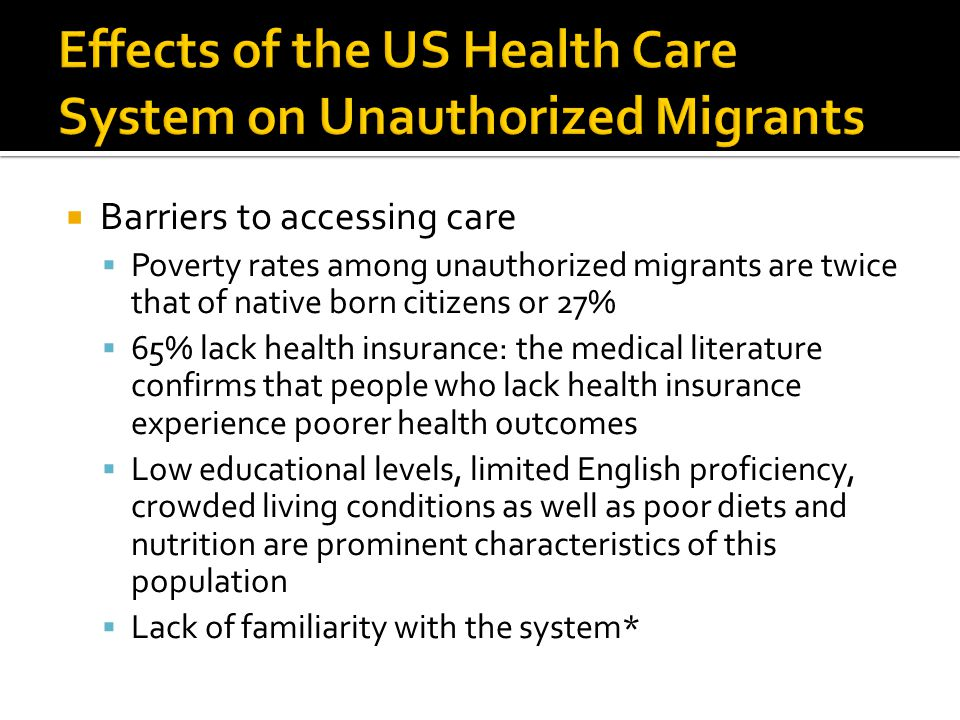  Barriers to accessing care  Poverty rates among unauthorized migrants are twice that of native born citizens or 27%  65% lack health insurance: the medical literature confirms that people who lack health insurance experience poorer health outcomes  Low educational levels, limited English proficiency, crowded living conditions as well as poor diets and nutrition are prominent characteristics of this population  Lack of familiarity with the system*
