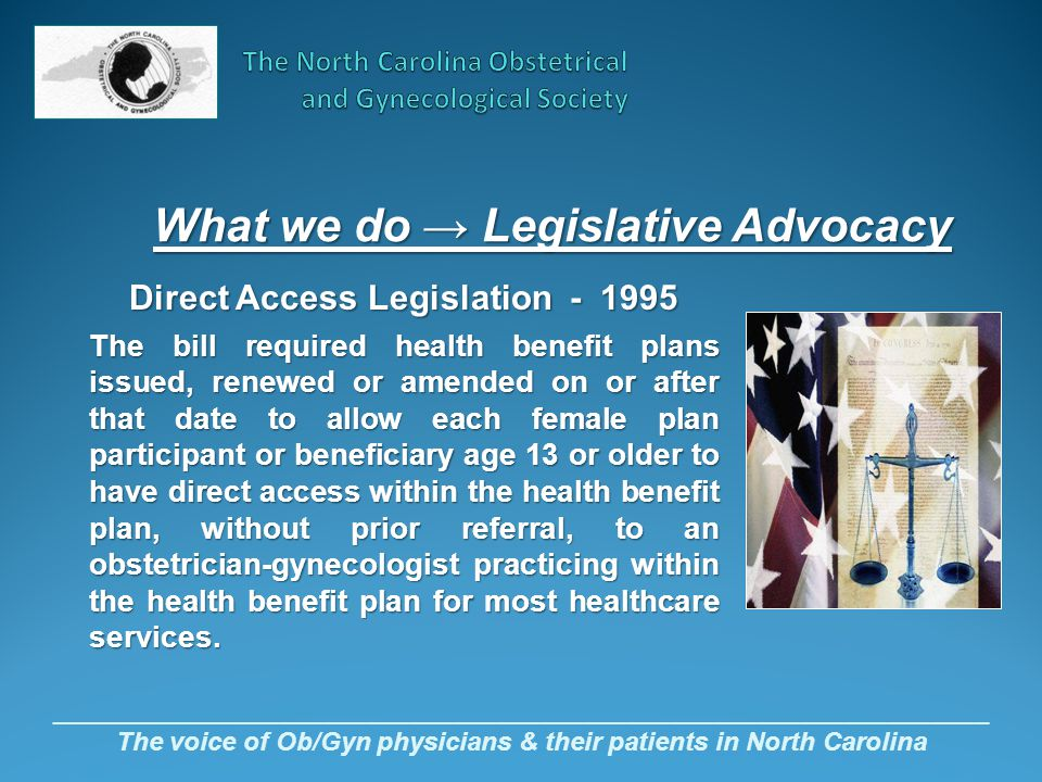 _________________________________________________________________ The voice of Ob/Gyn physicians & their patients in North Carolina What we do → Legislative Advocacy Direct Access Legislation - 1995 The bill required health benefit plans issued, renewed or amended on or after that date to allow each female plan participant or beneficiary age 13 or older to have direct access within the health benefit plan, without prior referral, to an obstetrician-gynecologist practicing within the health benefit plan for most healthcare services.