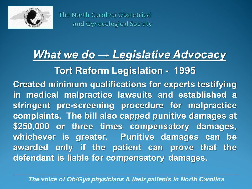 _________________________________________________________________ The voice of Ob/Gyn physicians & their patients in North Carolina Tort Reform Legislation - 1995 Created minimum qualifications for experts testifying in medical malpractice lawsuits and established a stringent pre-screening procedure for malpractice complaints.