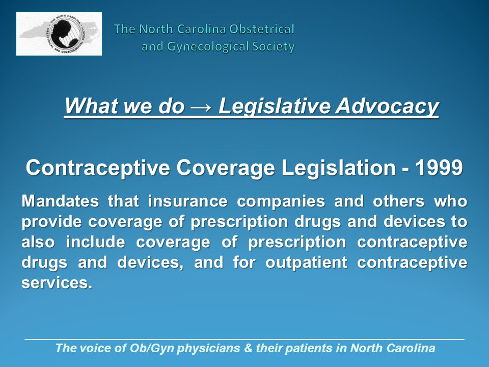 _________________________________________________________________ The voice of Ob/Gyn physicians & their patients in North Carolina Contraceptive Coverage Legislation - 1999 Mandates that insurance companies and others who provide coverage of prescription drugs and devices to also include coverage of prescription contraceptive drugs and devices, and for outpatient contraceptive services.