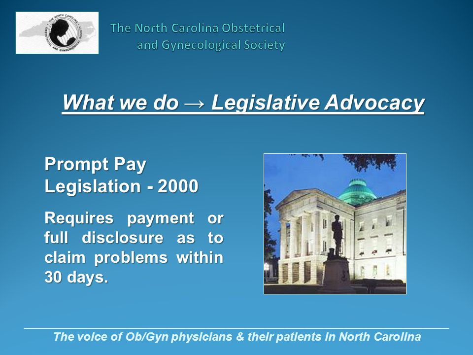 _________________________________________________________________ The voice of Ob/Gyn physicians & their patients in North Carolina Prompt Pay Legislation - 2000 Requires payment or full disclosure as to claim problems within 30 days.
