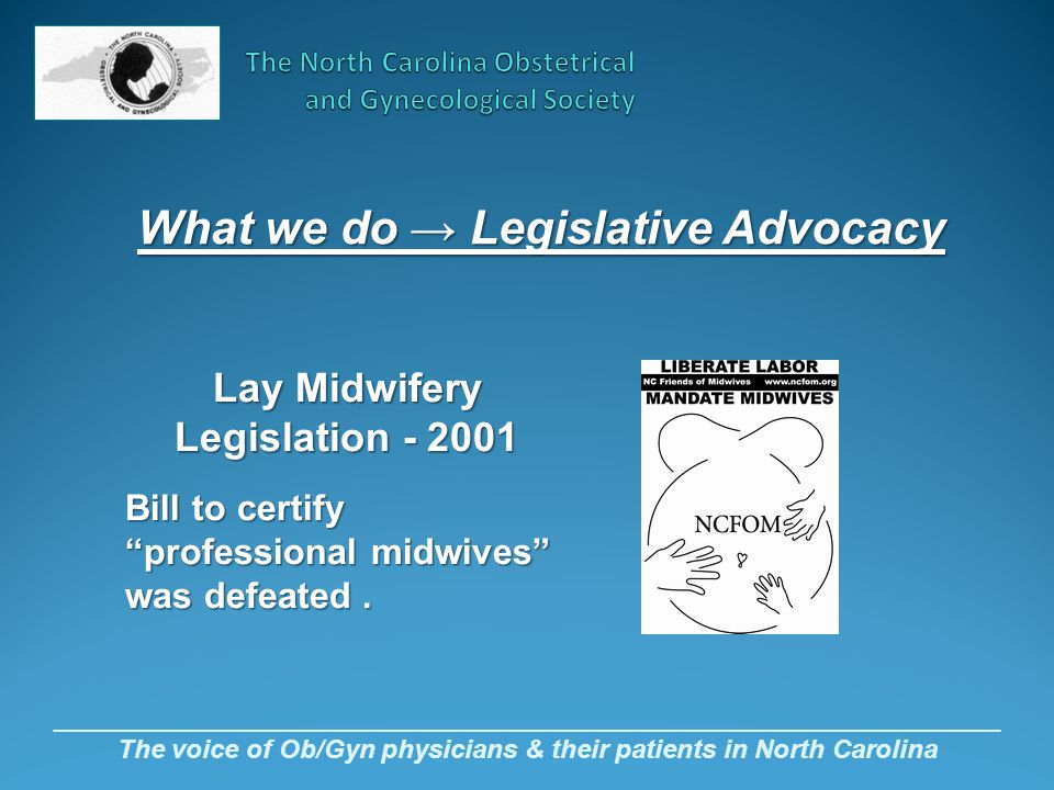 _________________________________________________________________ The voice of Ob/Gyn physicians & their patients in North Carolina Lay Midwifery Legislation - 2001 Bill to certify professional midwives was defeated.