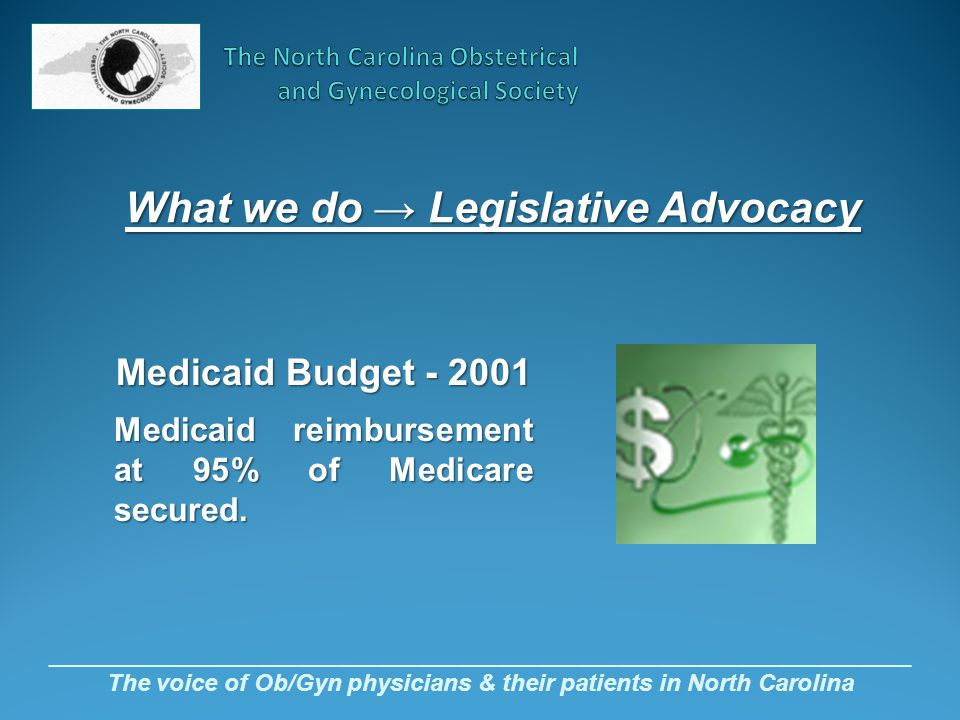_________________________________________________________________ The voice of Ob/Gyn physicians & their patients in North Carolina Medicaid Budget - 2001 Medicaid reimbursement at 95% of Medicare secured.