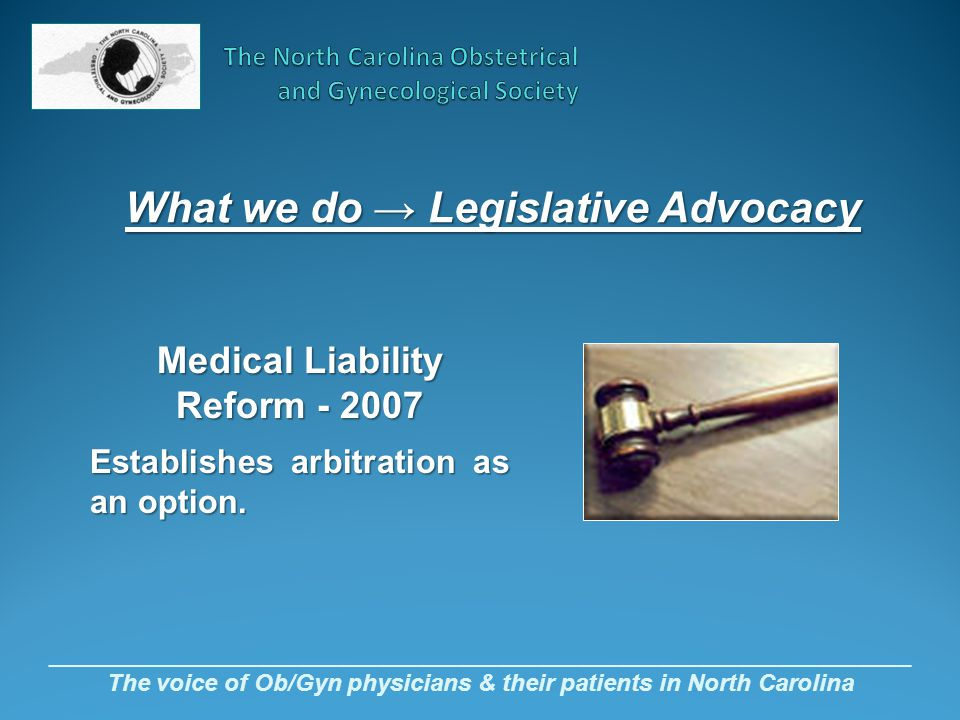 _________________________________________________________________ The voice of Ob/Gyn physicians & their patients in North Carolina Medical Liability Reform - 2007 Establishes arbitration as an option.