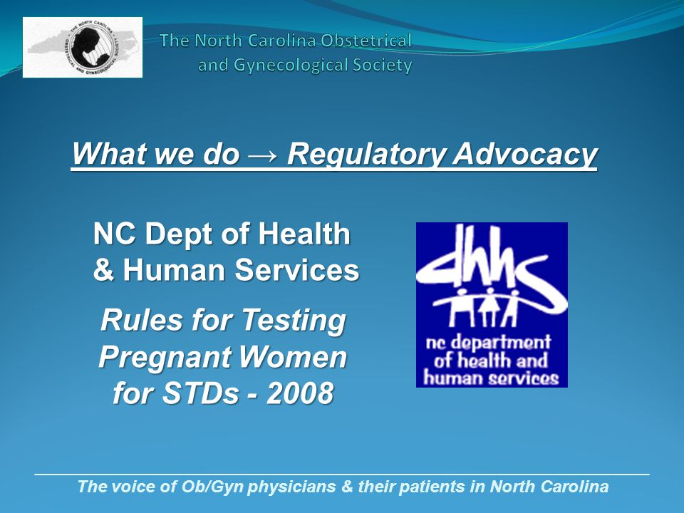 _________________________________________________________________ The voice of Ob/Gyn physicians & their patients in North Carolina What we do → Regulatory Advocacy NC Dept of Health NC Dept of Health & Human Services & Human Services Rules for Testing Pregnant Women for STDs - 2008