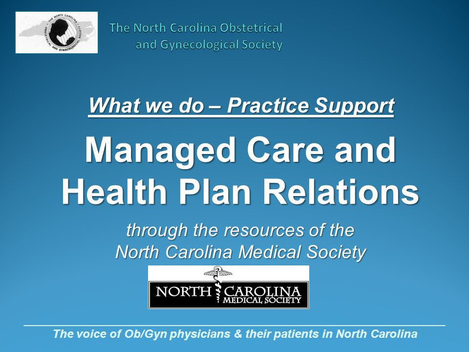 _________________________________________________________________ The voice of Ob/Gyn physicians & their patients in North Carolina What we do – Practice Support Managed Care and Health Plan Relations through the resources of the North Carolina Medical Society