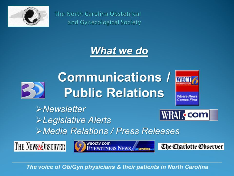 _________________________________________________________________ The voice of Ob/Gyn physicians & their patients in North Carolina What we do Communications / Public Relations  Newsletter  Legislative Alerts  Media Relations / Press Releases