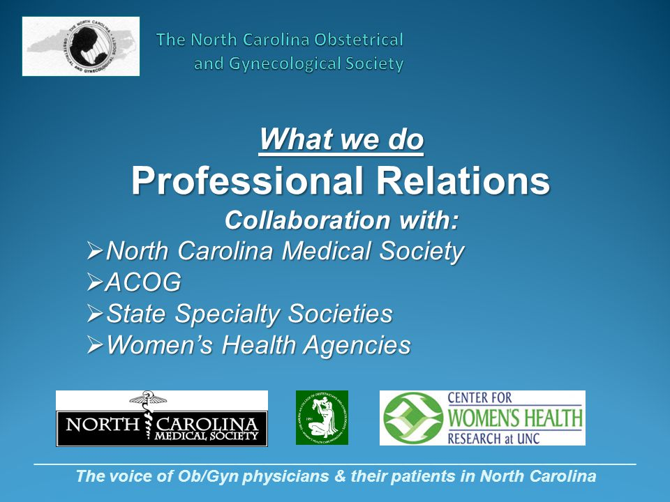 _________________________________________________________________ The voice of Ob/Gyn physicians & their patients in North Carolina What we do Professional Relations Collaboration with:  North Carolina Medical Society  ACOG  State Specialty Societies  Women's Health Agencies