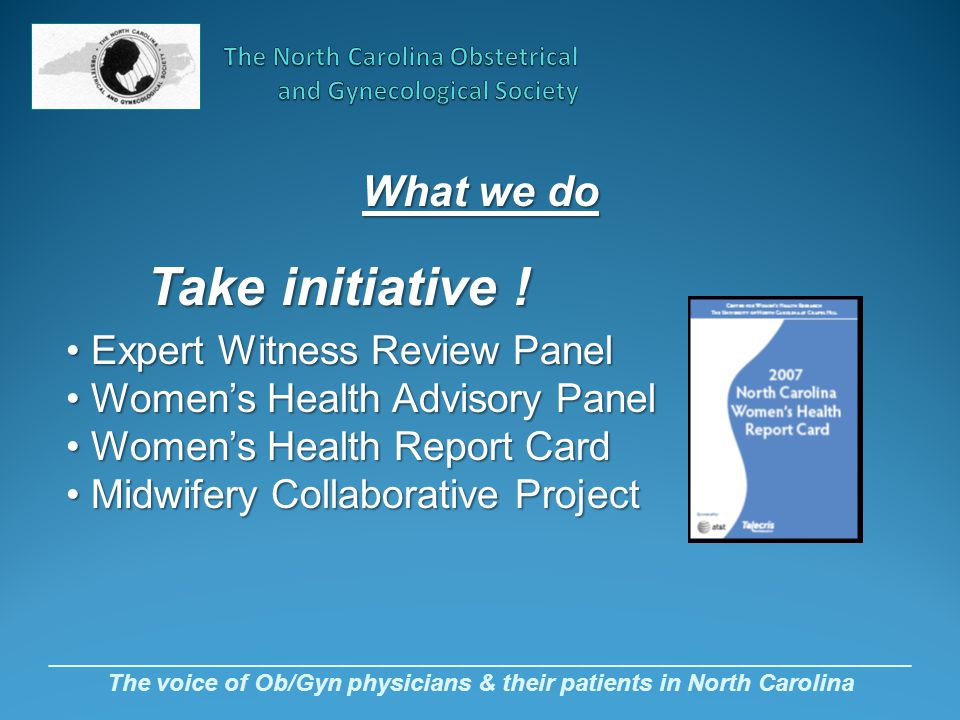 _________________________________________________________________ The voice of Ob/Gyn physicians & their patients in North Carolina Take initiative .
