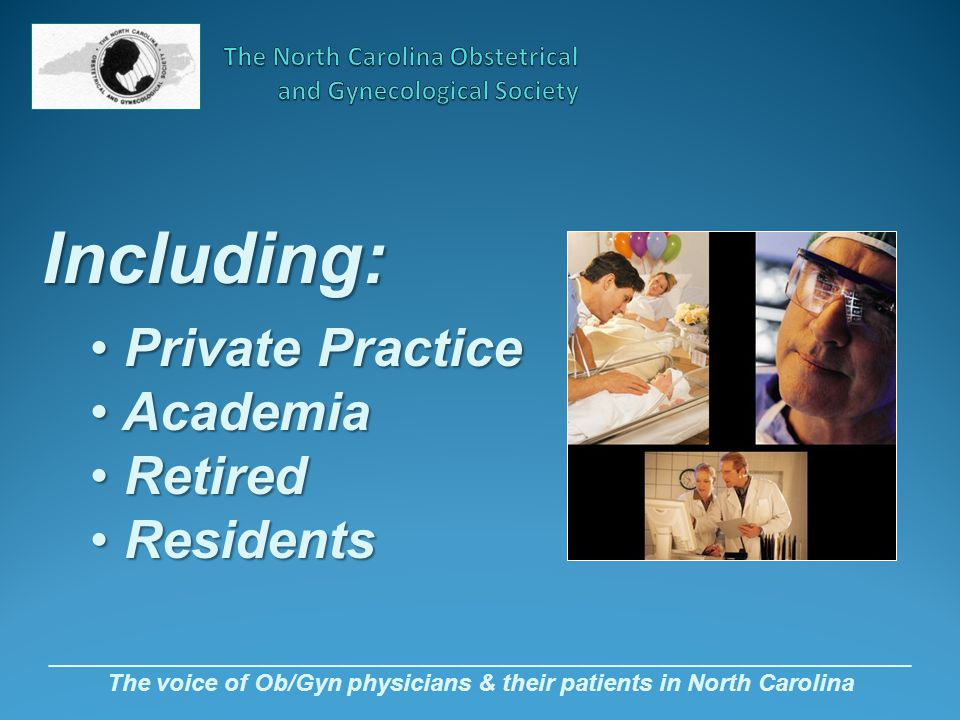 _________________________________________________________________ The voice of Ob/Gyn physicians & their patients in North Carolina Including: Private Practice Private Practice Academia Academia Retired Retired Residents Residents