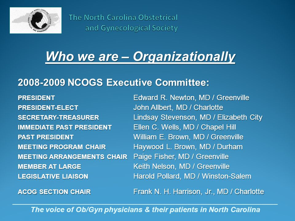 Who we are – Organizationally _________________________________________________________________ The voice of Ob/Gyn physicians & their patients in North Carolina 2008-2009 NCOGS Executive Committee: PRESIDENT Edward R.