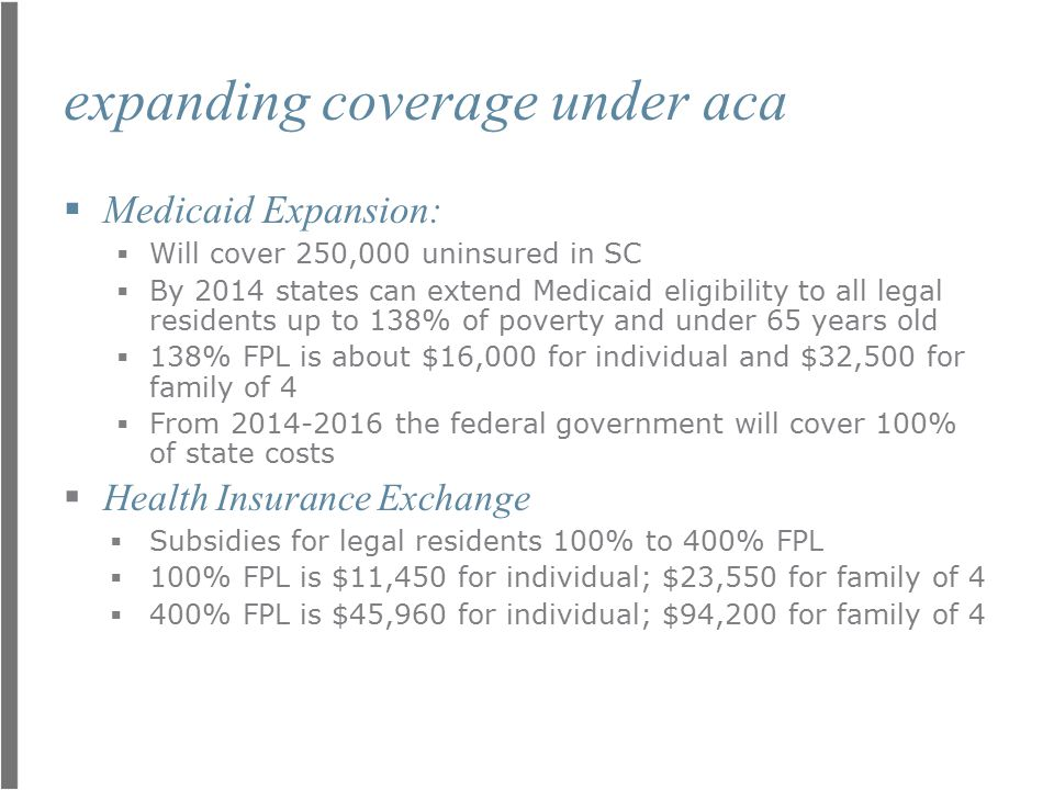 expanding coverage under aca  Medicaid Expansion:  Will cover 250,000 uninsured in SC  By 2014 states can extend Medicaid eligibility to all legal