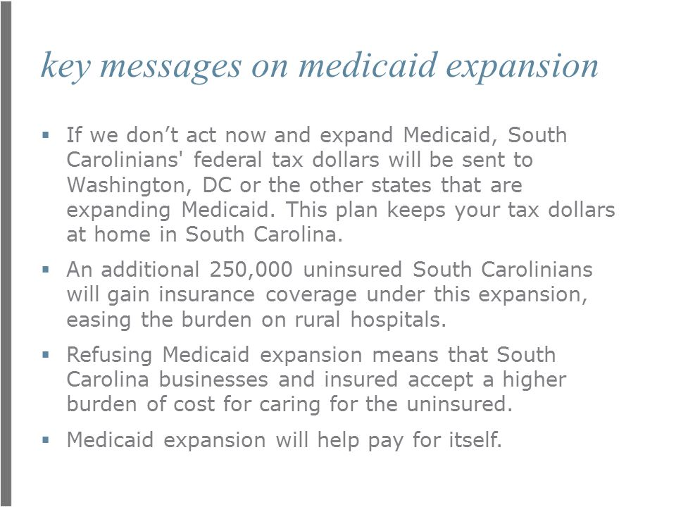 key messages on medicaid expansion  If we don't act now and expand Medicaid, South Carolinians' federal tax dollars will be sent to Washington, DC or