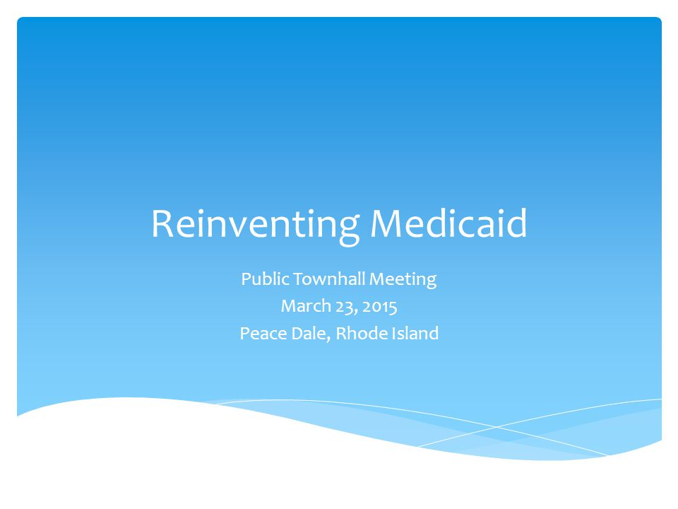 Reinventing Medicaid Public Townhall Meeting March 23, 2015 Peace Dale, Rhode Island