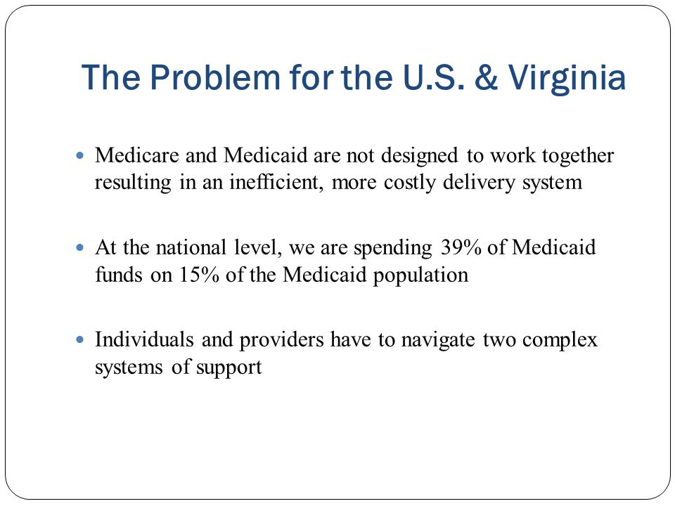 The Problem for the U.S. & Virginia Medicare and Medicaid are not designed to work together resulting in an inefficient, more costly delivery system A