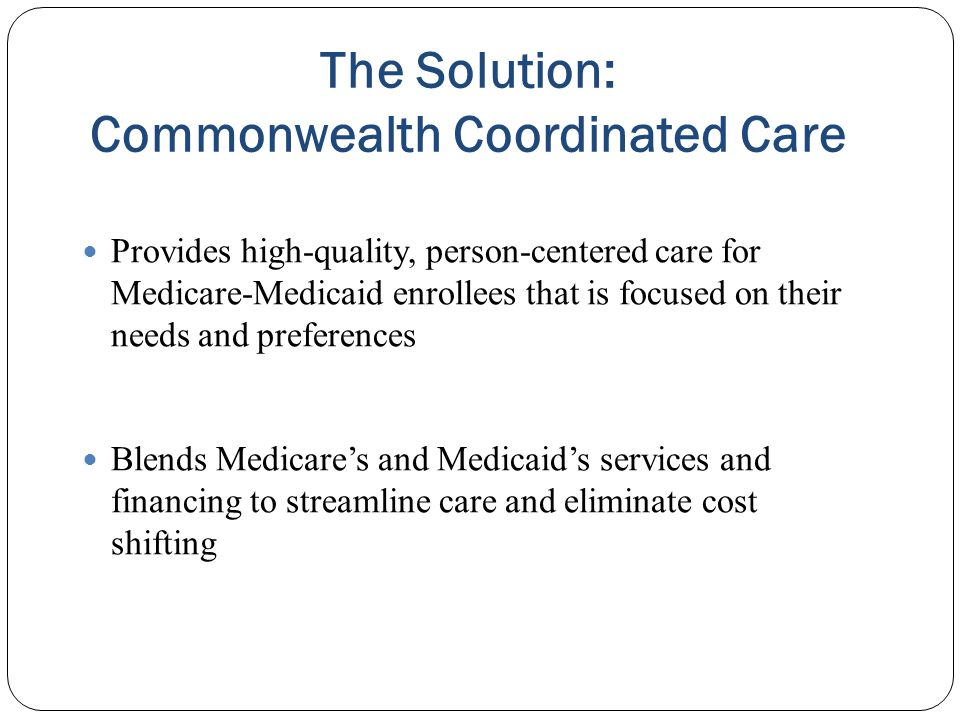 The Solution: Commonwealth Coordinated Care Provides high-quality, person-centered care for Medicare-Medicaid enrollees that is focused on their needs