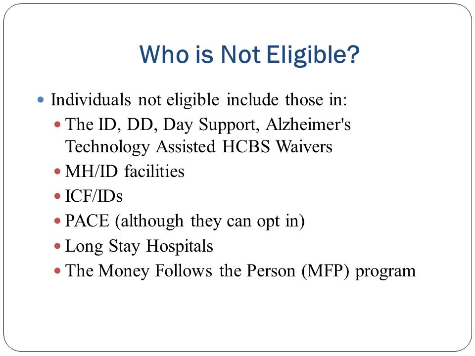 Who is Not Eligible? Individuals not eligible include those in: The ID, DD, Day Support, Alzheimer's Technology Assisted HCBS Waivers MH/ID facilities