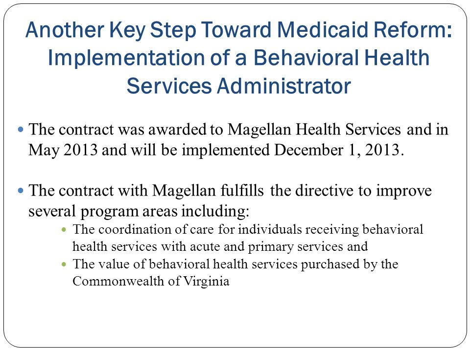 Another Key Step Toward Medicaid Reform: Implementation of a Behavioral Health Services Administrator The contract was awarded to Magellan Health Serv