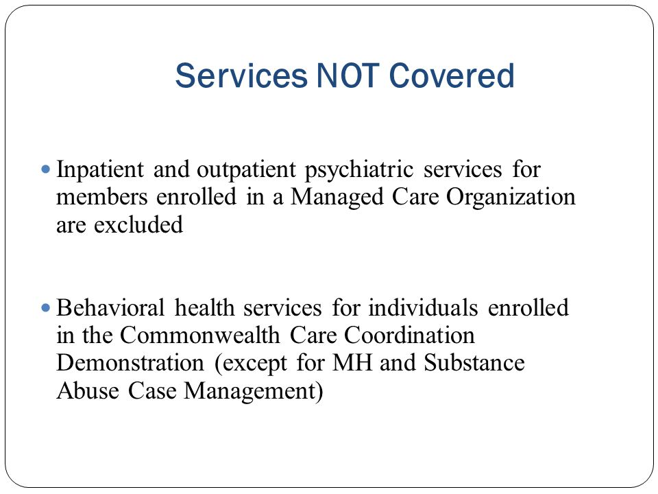 Services NOT Covered Inpatient and outpatient psychiatric services for members enrolled in a Managed Care Organization are excluded Behavioral health
