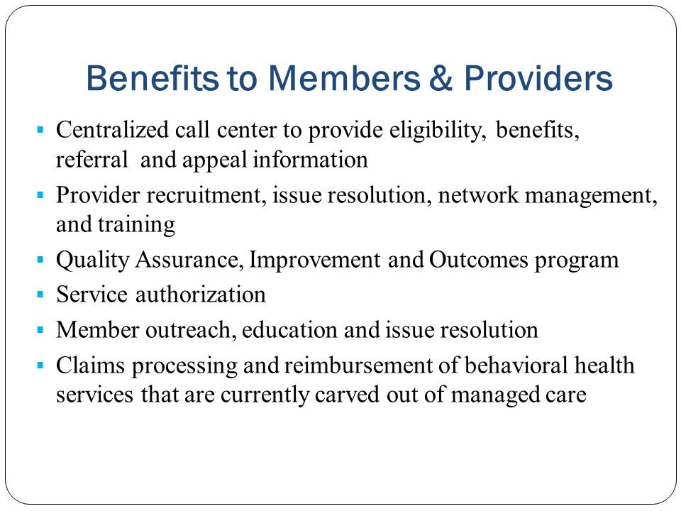 Benefits to Members & Providers  Centralized call center to provide eligibility, benefits, referral and appeal information  Provider recruitment, is