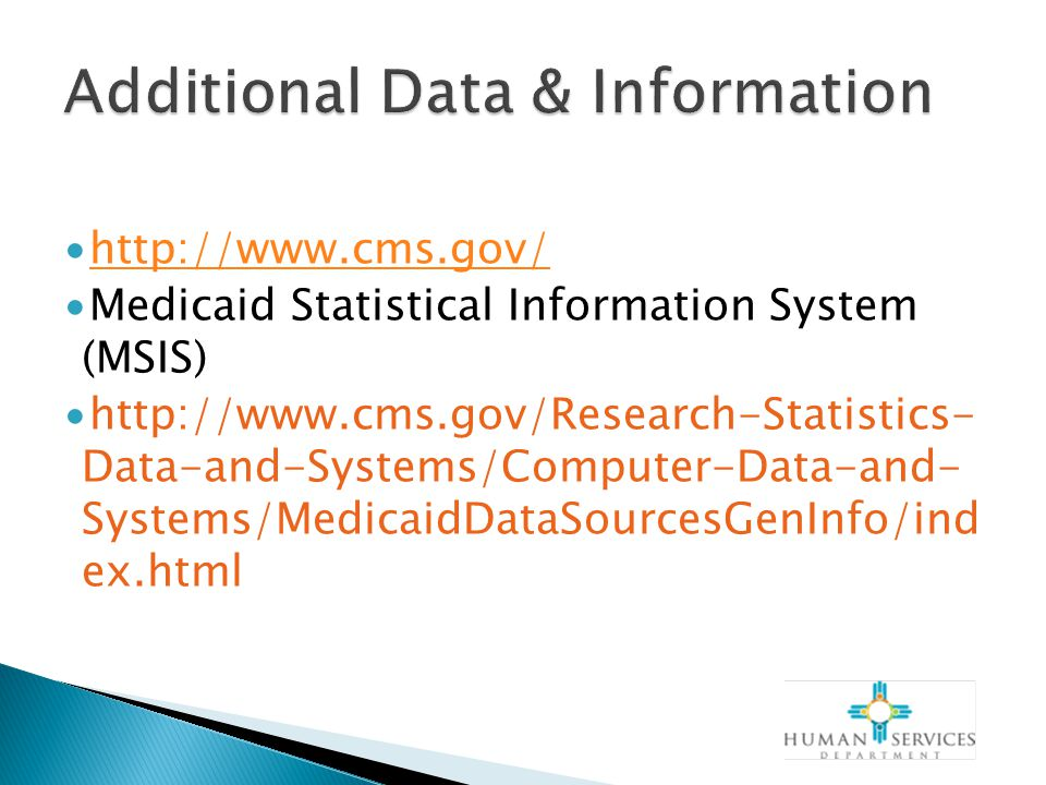 ∙http://www.cms.gov/http://www.cms.gov/ ∙Medicaid Statistical Information System (MSIS) ∙http://www.cms.gov/Research-Statistics- Data-and-Systems/Computer-Data-and- Systems/MedicaidDataSourcesGenInfo/ind ex.html