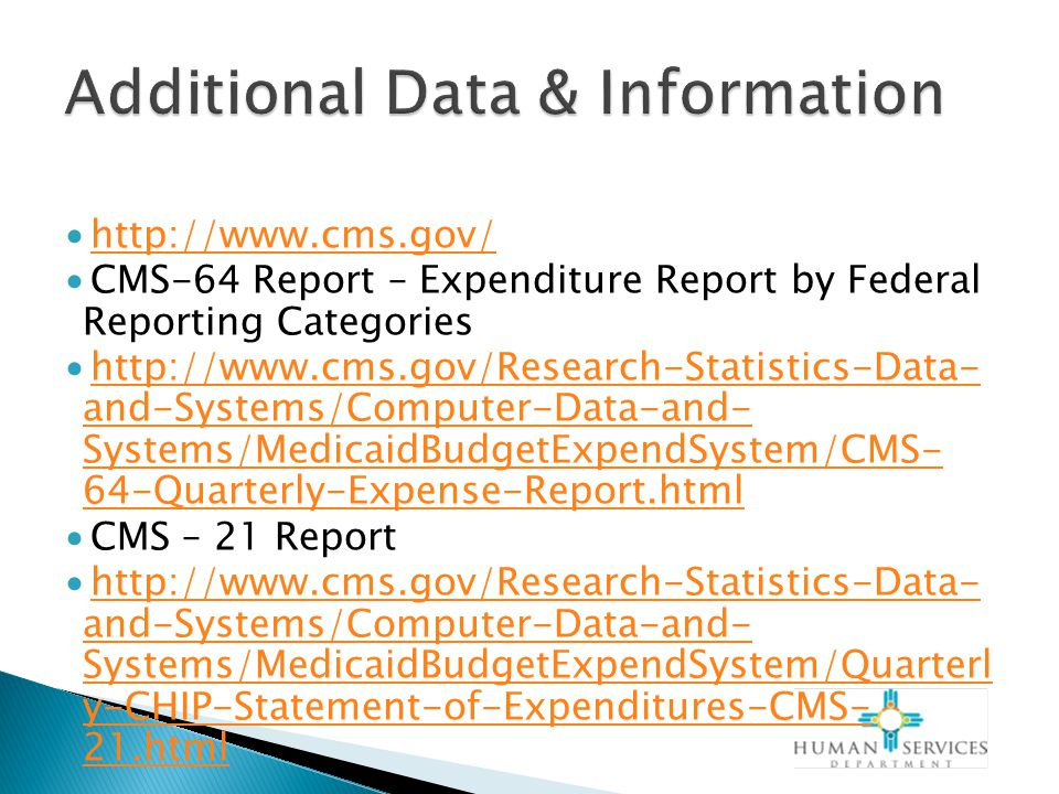 ∙http://www.cms.gov/http://www.cms.gov/ ∙CMS-64 Report – Expenditure Report by Federal Reporting Categories ∙http://www.cms.gov/Research-Statistics-Data- and-Systems/Computer-Data-and- Systems/MedicaidBudgetExpendSystem/CMS- 64-Quarterly-Expense-Report.htmlhttp://www.cms.gov/Research-Statistics-Data- and-Systems/Computer-Data-and- Systems/MedicaidBudgetExpendSystem/CMS- 64-Quarterly-Expense-Report.html ∙CMS – 21 Report ∙http://www.cms.gov/Research-Statistics-Data- and-Systems/Computer-Data-and- Systems/MedicaidBudgetExpendSystem/Quarterl y-CHIP-Statement-of-Expenditures-CMS- 21.htmlhttp://www.cms.gov/Research-Statistics-Data- and-Systems/Computer-Data-and- Systems/MedicaidBudgetExpendSystem/Quarterl y-CHIP-Statement-of-Expenditures-CMS- 21.html