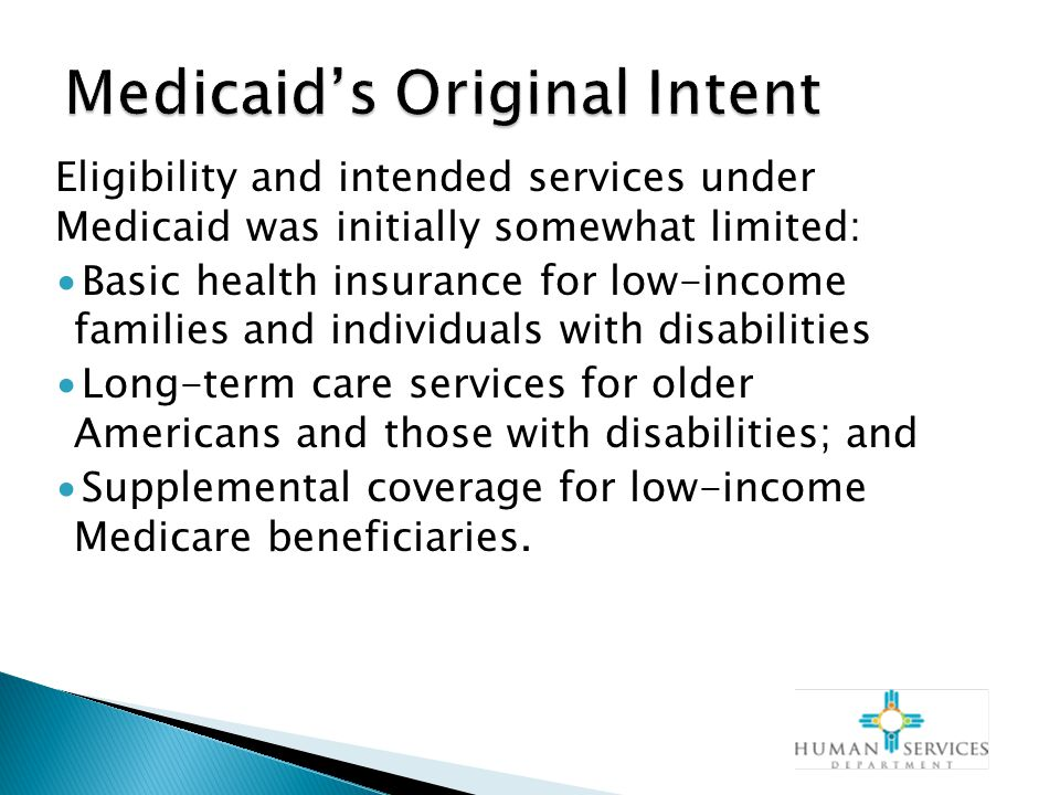 Eligibility and intended services under Medicaid was initially somewhat limited: ∙Basic health insurance for low-income families and individuals with disabilities ∙Long-term care services for older Americans and those with disabilities; and ∙Supplemental coverage for low-income Medicare beneficiaries.