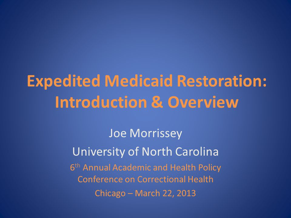 Expedited Medicaid Restoration: Introduction & Overview Joe Morrissey University of North Carolina 6 th Annual Academic and Health Policy Conference on Correctional Health Chicago – March 22, 2013