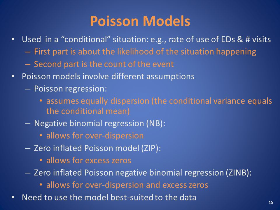 Poisson Models Used in a conditional situation: e.g., rate of use of EDs & # visits – First part is about the likelihood of the situation happening – Second part is the count of the event Poisson models involve different assumptions – Poisson regression: assumes equally dispersion (the conditional variance equals the conditional mean) – Negative binomial regression (NB): allows for over-dispersion – Zero inflated Poisson model (ZIP): allows for excess zeros – Zero inflated Poisson negative binomial regression (ZINB): allows for over-dispersion and excess zeros Need to use the model best-suited to the data 15