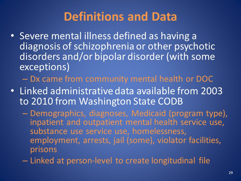 Definitions and Data Severe mental illness defined as having a diagnosis of schizophrenia or other psychotic disorders and/or bipolar disorder (with some exceptions) – Dx came from community mental health or DOC Linked administrative data available from 2003 to 2010 from Washington State CODB – Demographics, diagnoses, Medicaid (program type), inpatient and outpatient mental health service use, substance use service use, homelessness, employment, arrests, jail (some), violator facilities, prisons – Linked at person-level to create longitudinal file 29