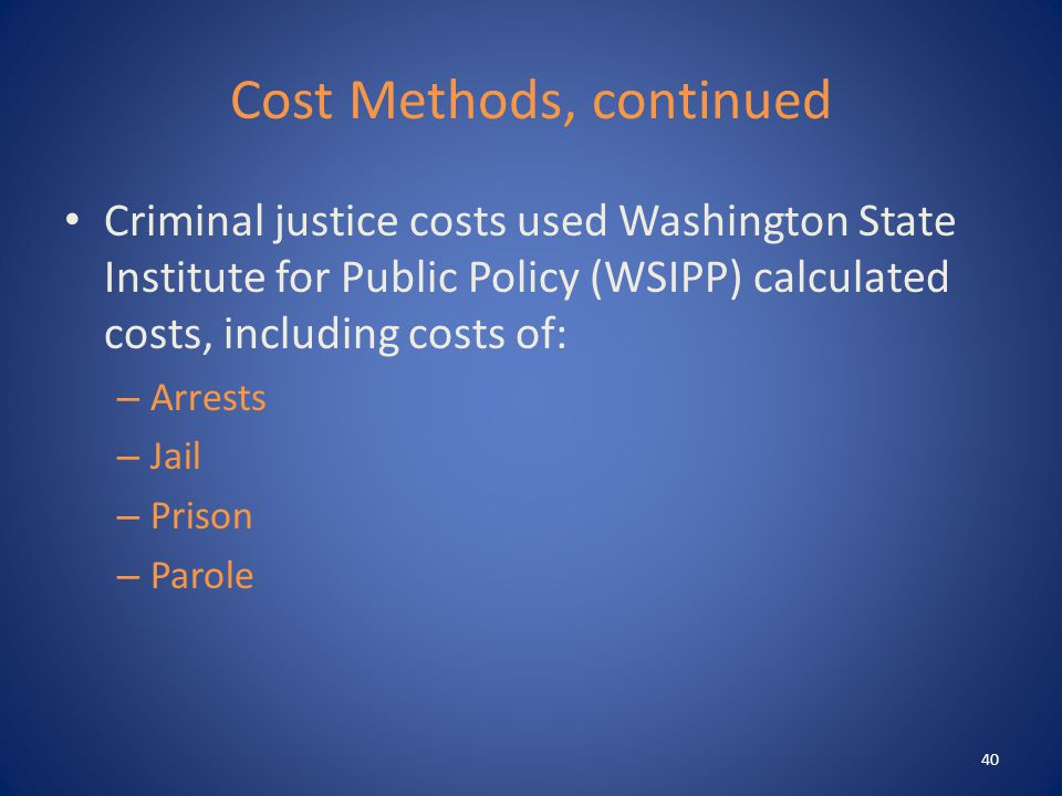 Cost Methods, continued Criminal justice costs used Washington State Institute for Public Policy (WSIPP) calculated costs, including costs of: – Arrests – Jail – Prison – Parole 40