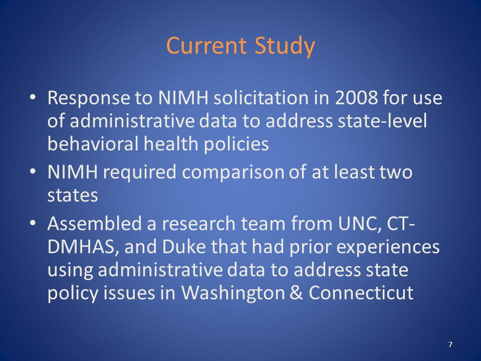 Current Study Response to NIMH solicitation in 2008 for use of administrative data to address state-level behavioral health policies NIMH required comparison of at least two states Assembled a research team from UNC, CT- DMHAS, and Duke that had prior experiences using administrative data to address state policy issues in Washington & Connecticut 7