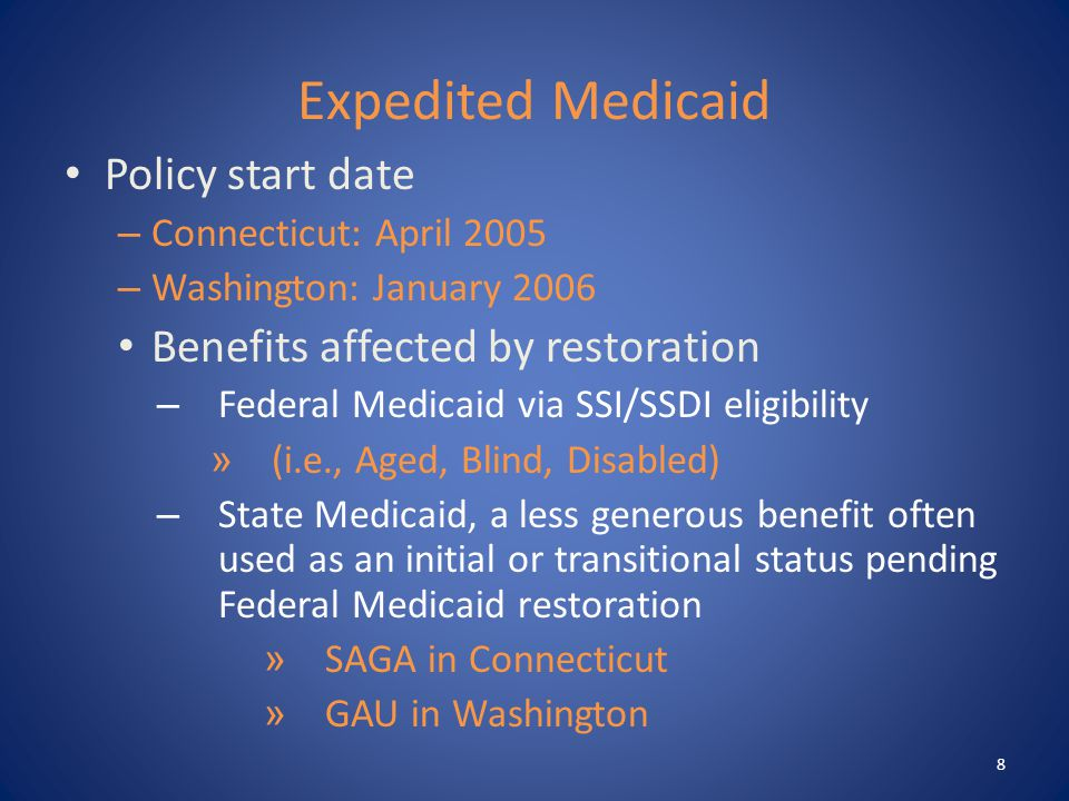 Expedited Medicaid Policy start date – Connecticut: April 2005 – Washington: January 2006 Benefits affected by restoration – Federal Medicaid via SSI/SSDI eligibility » (i.e., Aged, Blind, Disabled) – State Medicaid, a less generous benefit often used as an initial or transitional status pending Federal Medicaid restoration » SAGA in Connecticut » GAU in Washington 8