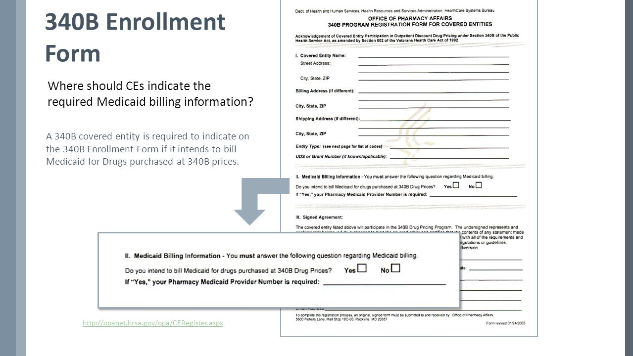 http://opanet.hrsa.gov/opa/CERegister.aspx 340B Enrollment Form A 340B covered entity is required to indicate on the 340B Enrollment Form if it intends to bill Medicaid for Drugs purchased at 340B prices.
