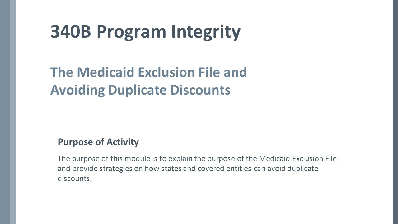 Topic Guide Describe situations in which a duplicate discount might occur in error Identify the data entities provide for insertion in the Medicaid Exclusion File Explore how to use the Medicaid Exclusion File Describe the role of the Medicaid Exclusion File in preventing duplicate discounts
