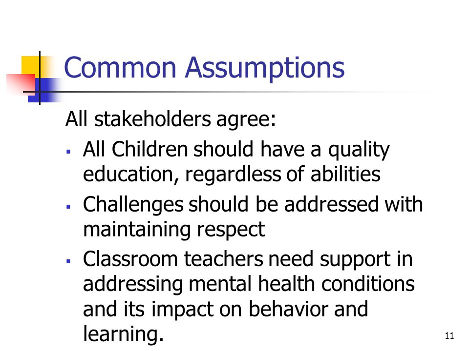 Common Assumptions All stakeholders agree:  All Children should have a quality education, regardless of abilities  Challenges should be addressed with maintaining respect  Classroom teachers need support in addressing mental health conditions and its impact on behavior and learning.