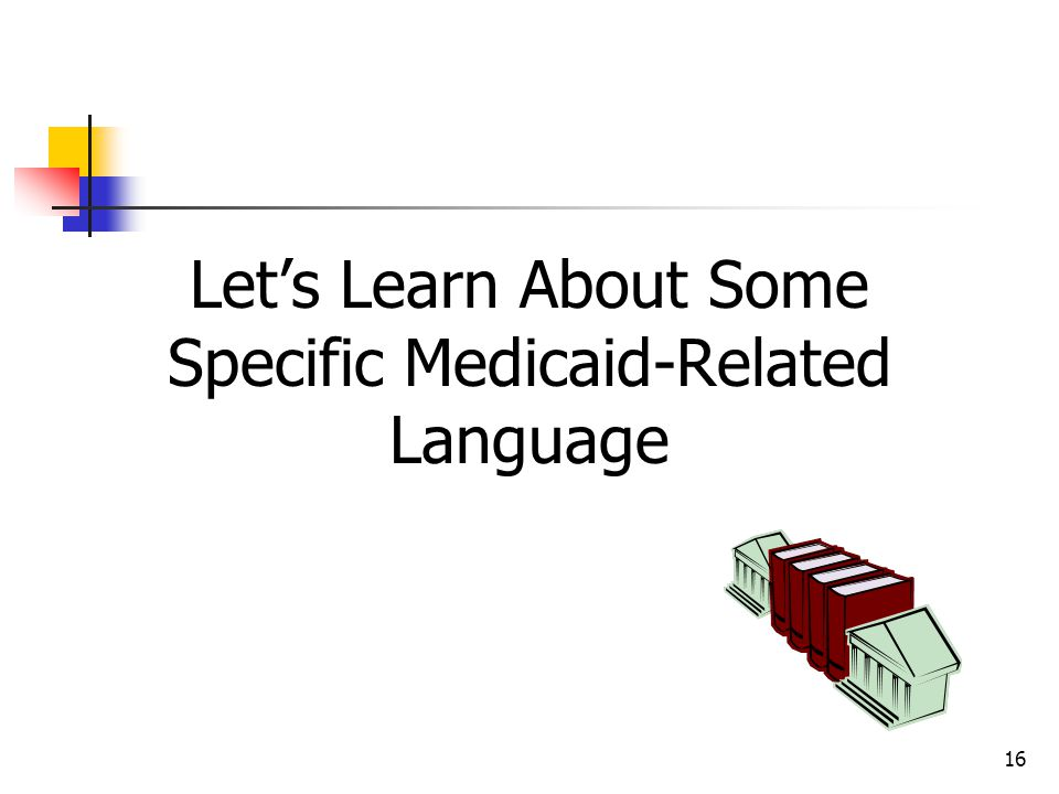 Let's Learn About Some Specific Medicaid-Related Language 16