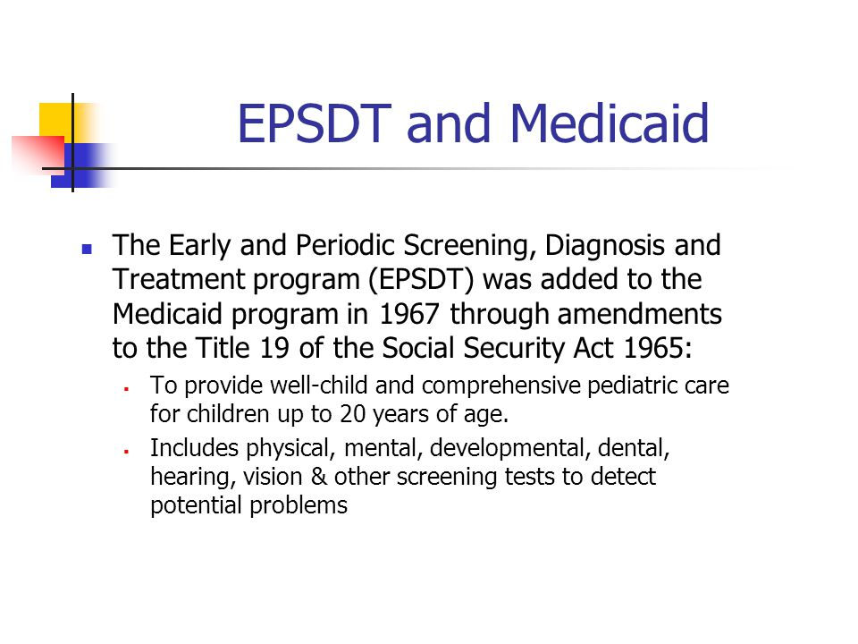 EPSDT and Medicaid The Early and Periodic Screening, Diagnosis and Treatment program (EPSDT) was added to the Medicaid program in 1967 through amendments to the Title 19 of the Social Security Act 1965:  To provide well-child and comprehensive pediatric care for children up to 20 years of age.