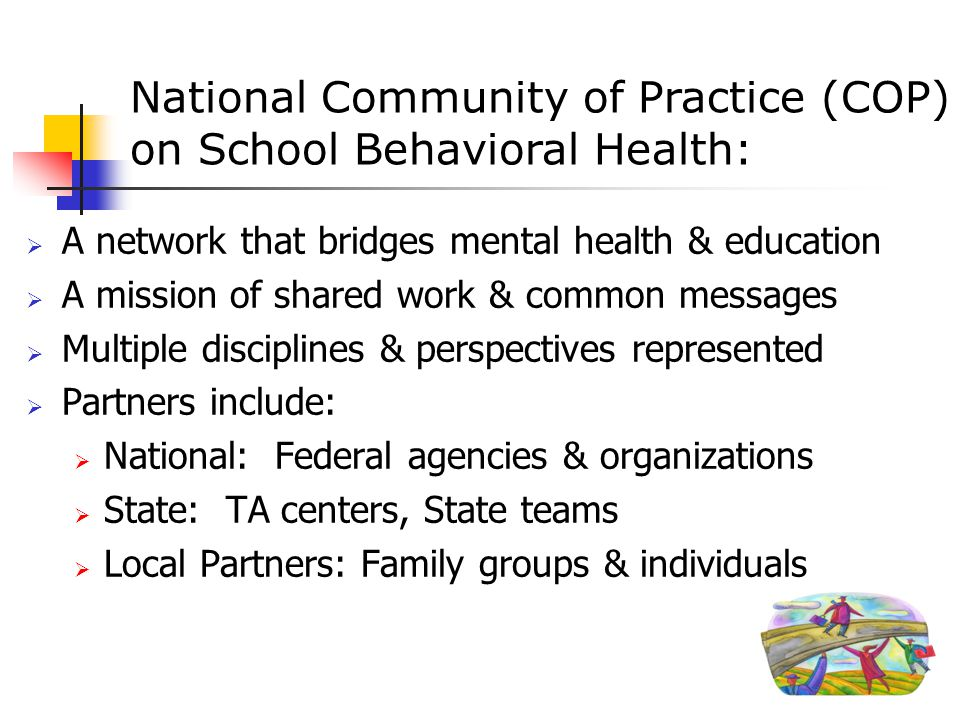 National Community of Practice (COP) on School Behavioral Health::  A network that bridges mental health & education  A mission of shared work & common messages  Multiple disciplines & perspectives represented  Partners include:  National: Federal agencies & organizations  State: TA centers, State teams  Local Partners: Family groups & individuals 3
